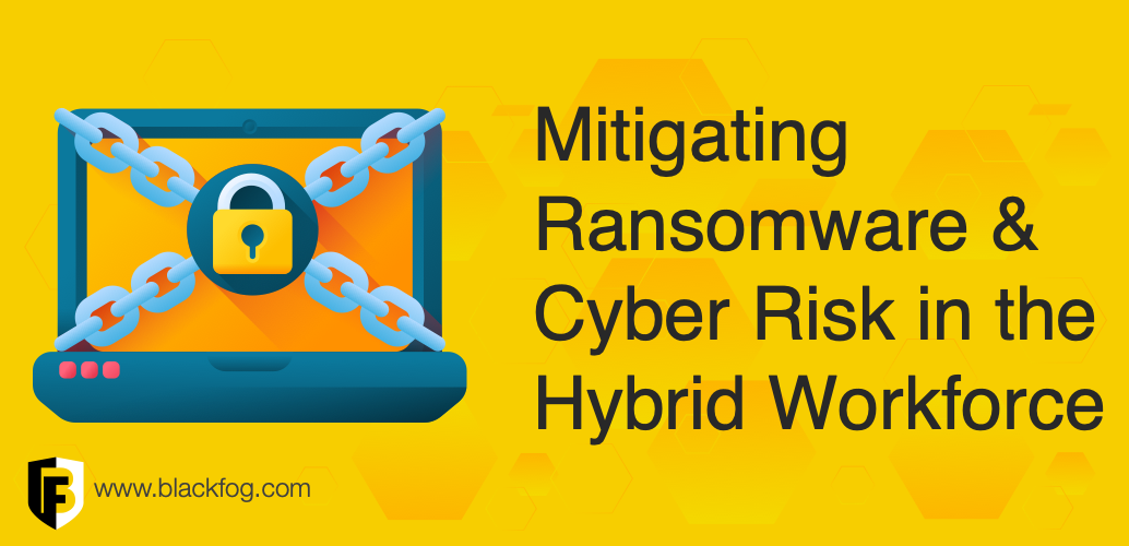 Mitigating Ransomware and Cyber Risk in the Hybrid Workforce